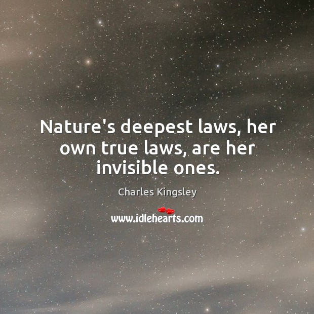 Nature's deepest laws, her own true laws, are her invisible ones. Image
