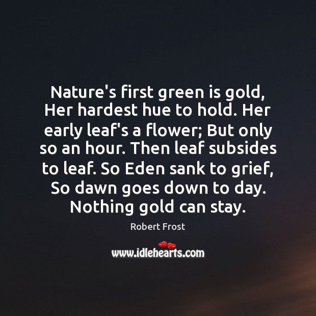 Image, Nature's first green is gold, Her hardest hue to hold. Her early