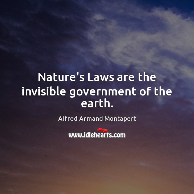 Nature's Laws are the invisible government of the earth. Alfred Armand Montapert Picture Quote