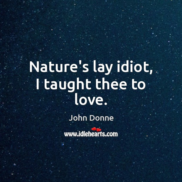 Nature's lay idiot, I taught thee to love. John Donne Picture Quote