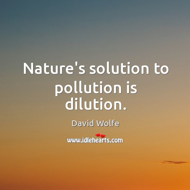 Nature's solution to pollution is dilution. David Wolfe Picture Quote