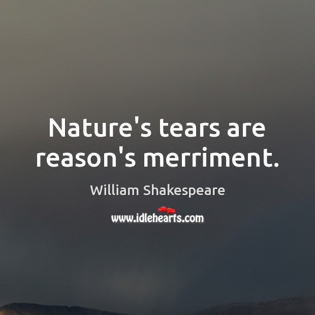 Nature's tears are reason's merriment. William Shakespeare Picture Quote