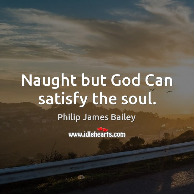 Naught but God Can satisfy the soul. Philip James Bailey Picture Quote