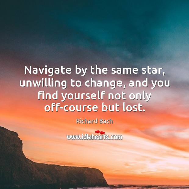 Navigate by the same star, unwilling to change, and you find yourself Richard Bach Picture Quote