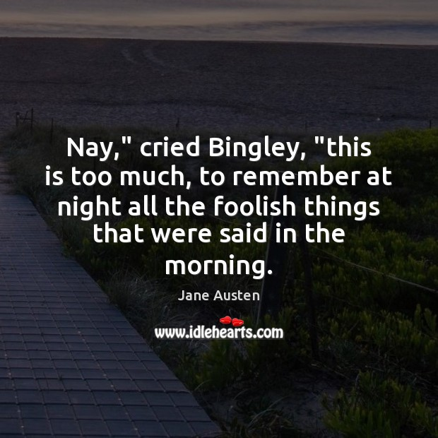 """Image, Nay,"""" cried Bingley, """"this is too much, to remember at night all"""