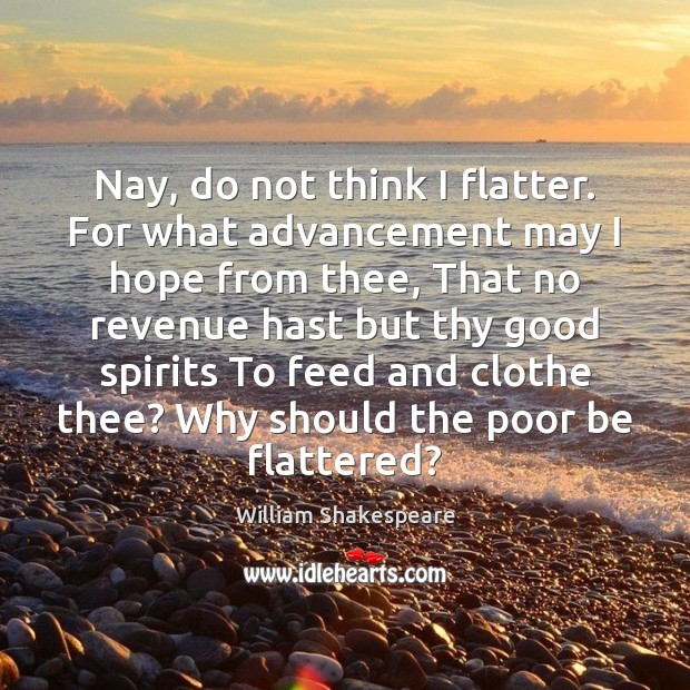 Nay, do not think I flatter. For what advancement may I hope Image