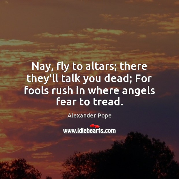 Image, Nay, fly to altars; there they'll talk you dead; For fools rush