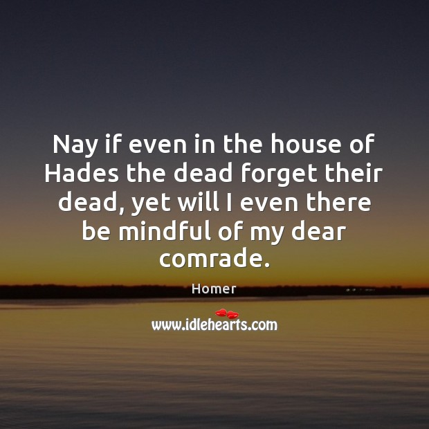 Image, Nay if even in the house of Hades the dead forget their