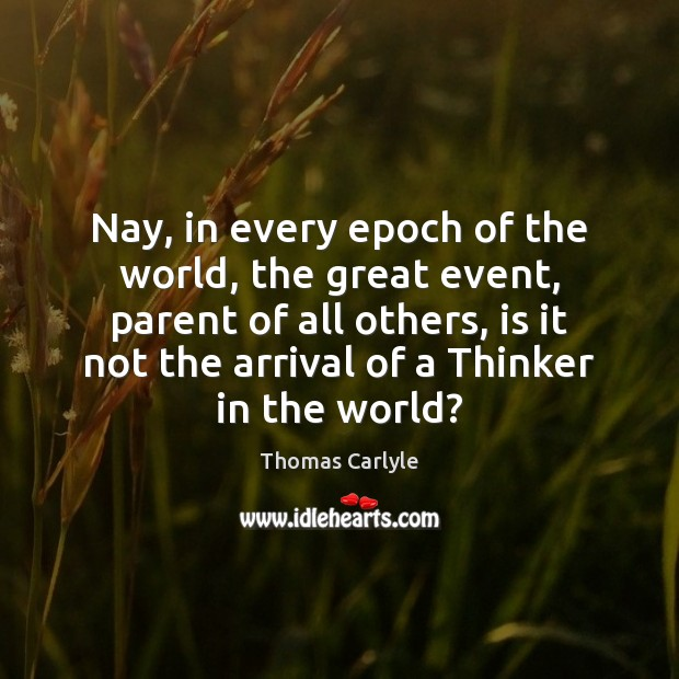 Nay, in every epoch of the world, the great event, parent of Thomas Carlyle Picture Quote