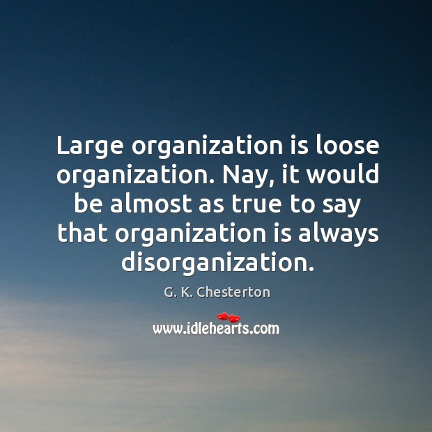 Nay, it would be almost as true to say that organization is always disorganization. G. K. Chesterton Picture Quote