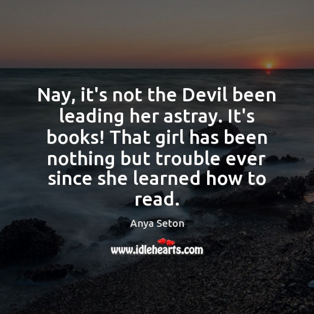 Nay, it's not the Devil been leading her astray. It's books! That Image