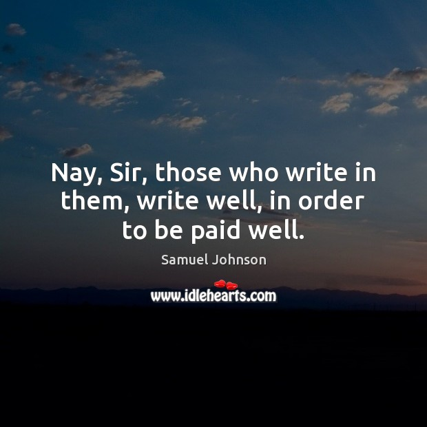 Image, Nay, Sir, those who write in them, write well, in order to be paid well.