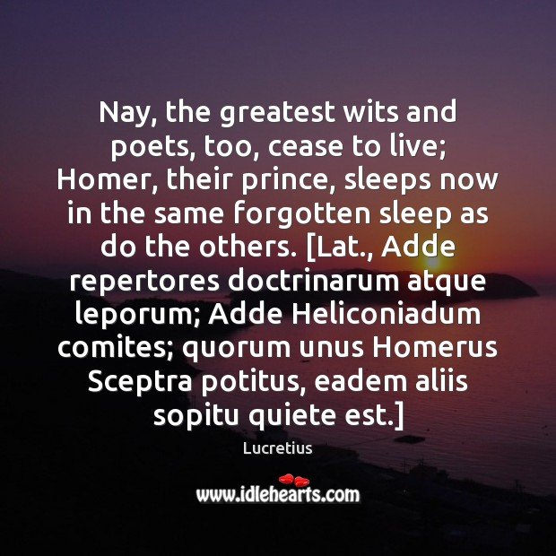 Nay, the greatest wits and poets, too, cease to live; Homer, their Image
