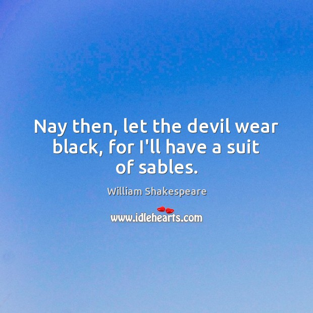 Nay then, let the devil wear black, for I'll have a suit of sables. William Shakespeare Picture Quote
