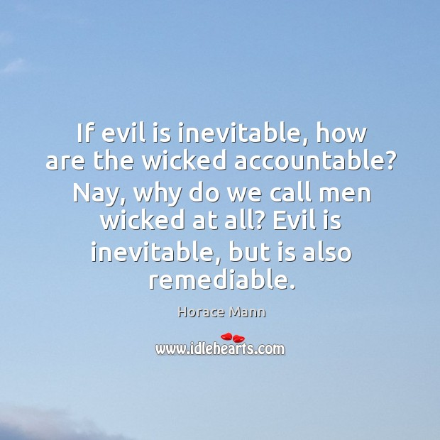 Nay, why do we call men wicked at all? evil is inevitable, but is also remediable. Image