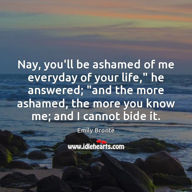 """Nay, you'll be ashamed of me everyday of your life,"""" he answered; """" Emily Brontë Picture Quote"""