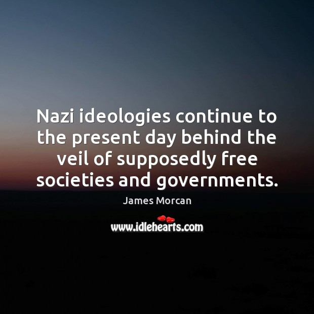 Nazi ideologies continue to the present day behind the veil of supposedly James Morcan Picture Quote