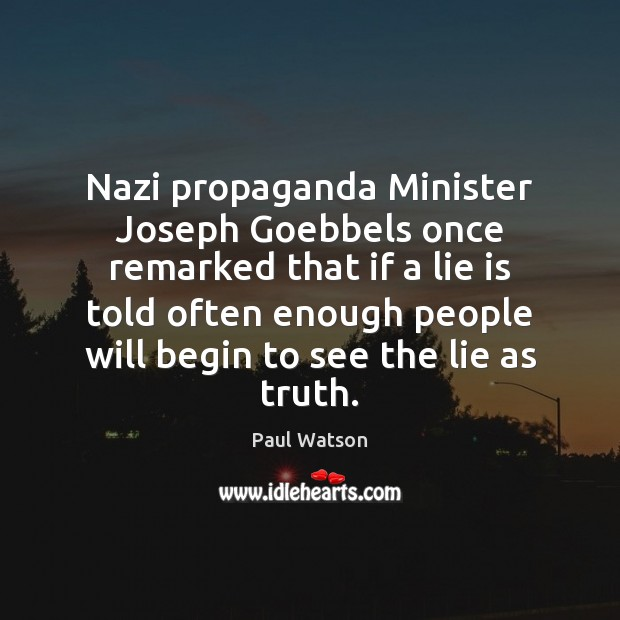 Nazi propaganda Minister Joseph Goebbels once remarked that if a lie is Paul Watson Picture Quote