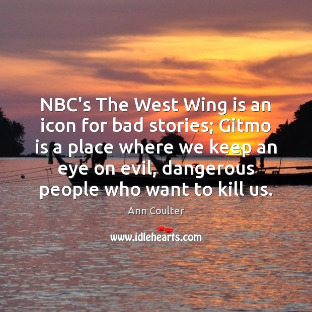 NBC's The West Wing is an icon for bad stories; Gitmo is Ann Coulter Picture Quote