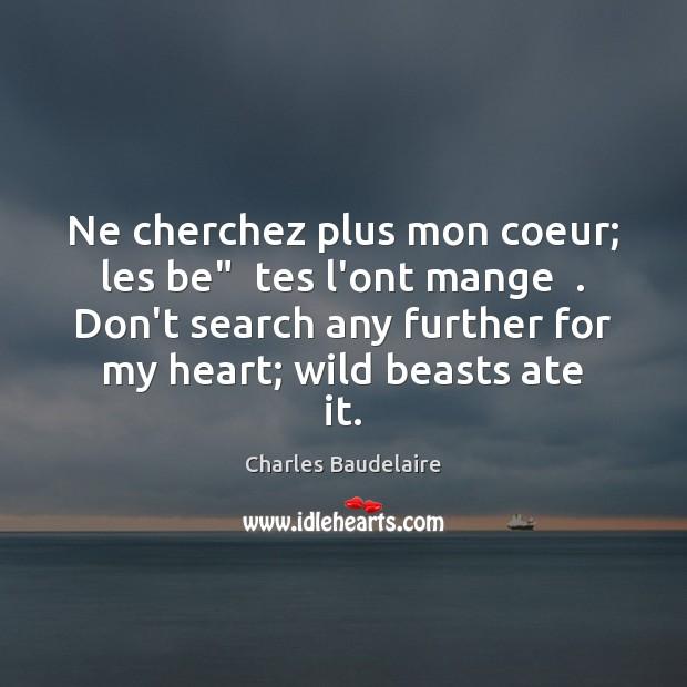 """Ne cherchez plus mon coeur; les be""""  tes l'ont mange  . Don't search Charles Baudelaire Picture Quote"""