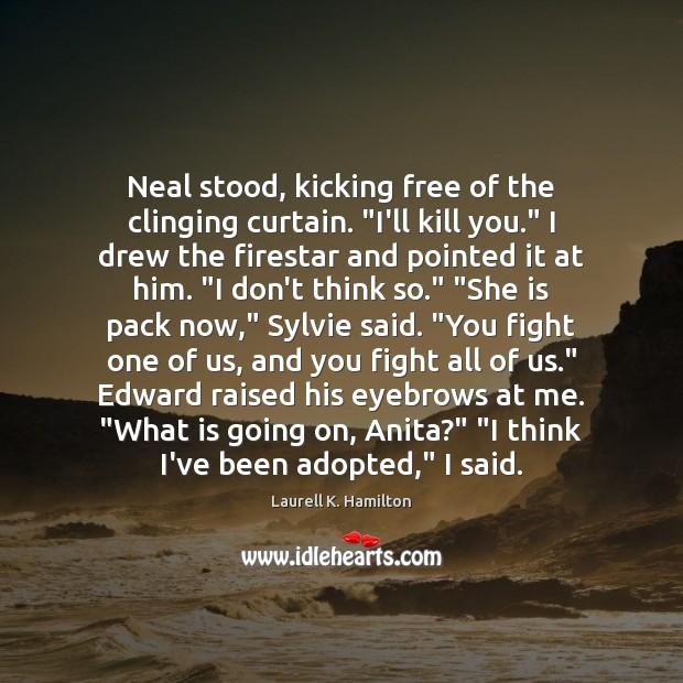 """Image, Neal stood, kicking free of the clinging curtain. """"I'll kill you."""" I"""