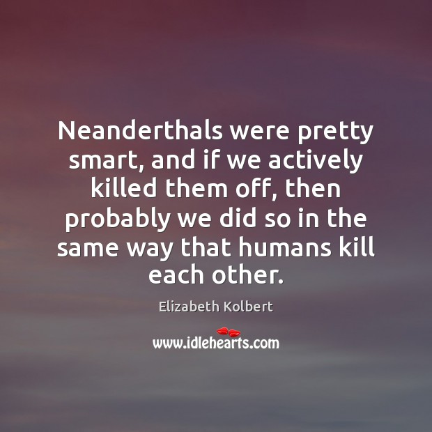 Image, Neanderthals were pretty smart, and if we actively killed them off, then