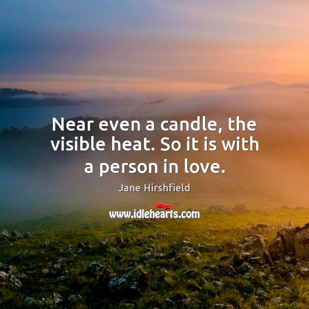 Image, Near even a candle, the visible heat. So it is with a person in love.