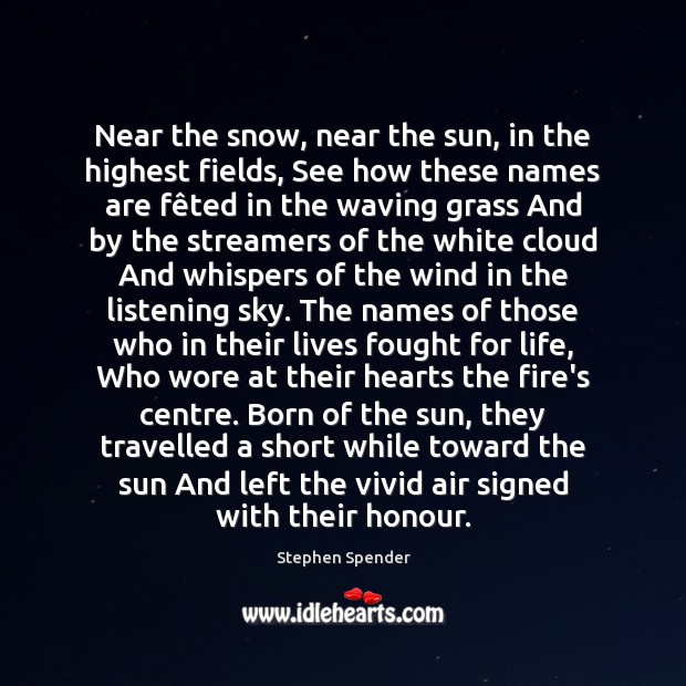 Near the snow, near the sun, in the highest fields, See how Stephen Spender Picture Quote