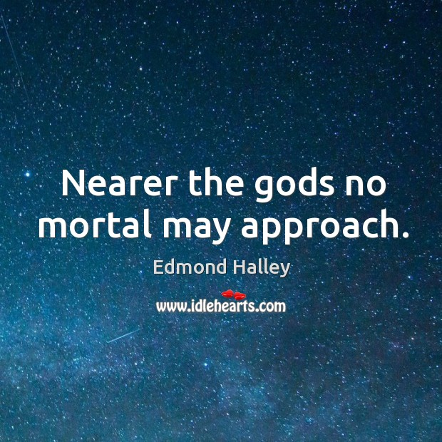 Nearer the Gods no mortal may approach. Image
