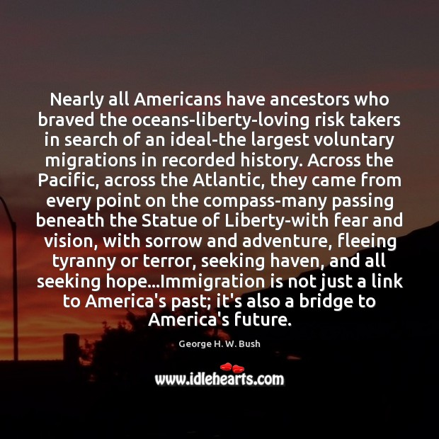 Nearly all Americans have ancestors who braved the oceans-liberty-loving risk takers in George H. W. Bush Picture Quote