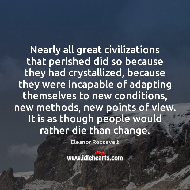 Nearly all great civilizations that perished did so because they had crystallized, Image