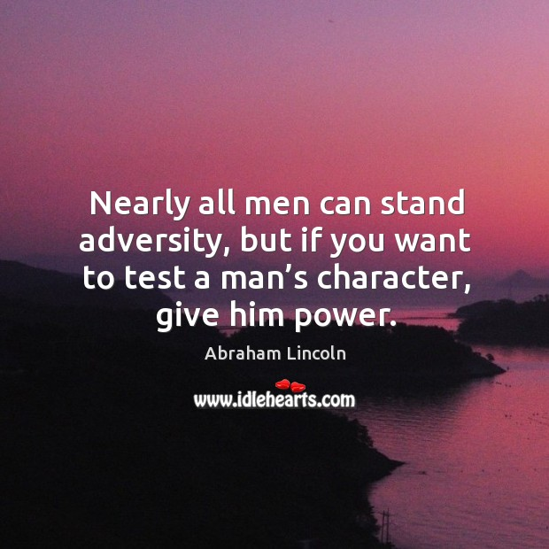 Image, Nearly all men can stand adversity, but if you want to test a man's character, give him power.
