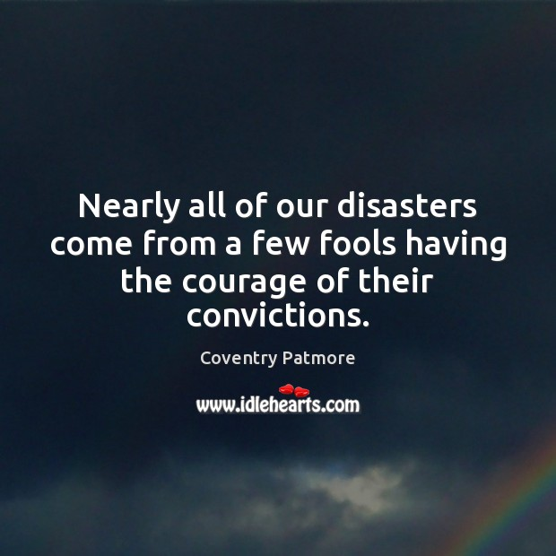 Nearly all of our disasters come from a few fools having the courage of their convictions. Image
