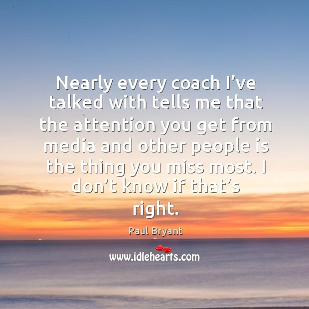 Nearly every coach I've talked with tells me that the attention you get from media and Image
