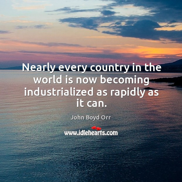 Nearly every country in the world is now becoming industrialized as rapidly as it can. John Boyd Orr Picture Quote
