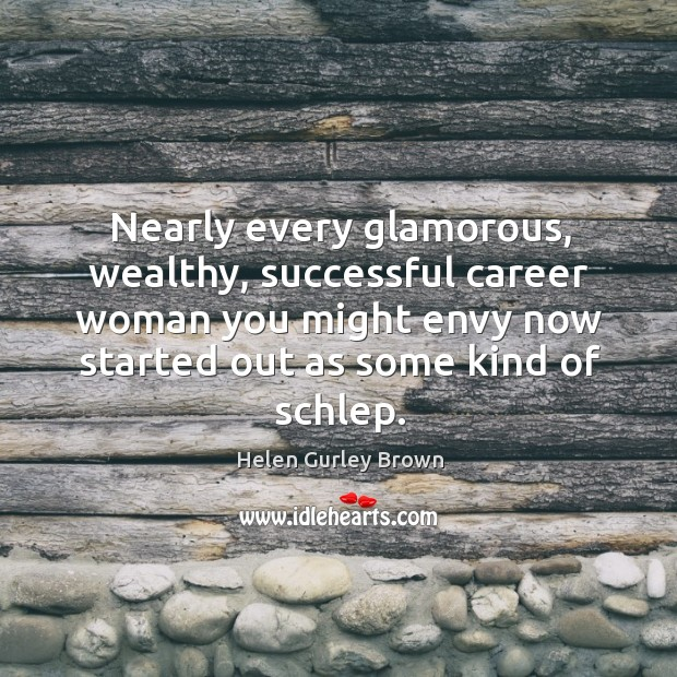 Nearly every glamorous, wealthy, successful career woman you might envy now started out as some kind of schlep. Helen Gurley Brown Picture Quote