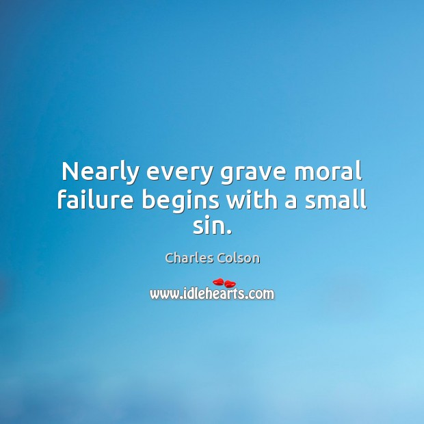 Nearly every grave moral failure begins with a small sin. Charles Colson Picture Quote