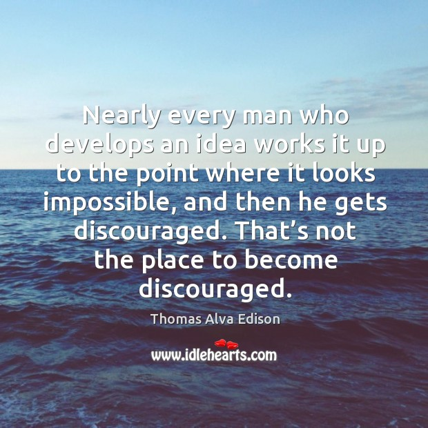 Nearly every man who develops an idea works it up to the point where it looks impossible Image
