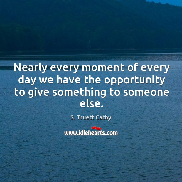Image, Nearly every moment of every day we have the opportunity to give
