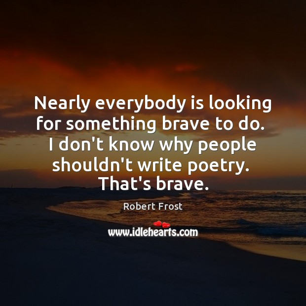Nearly everybody is looking for something brave to do.  I don't know Image