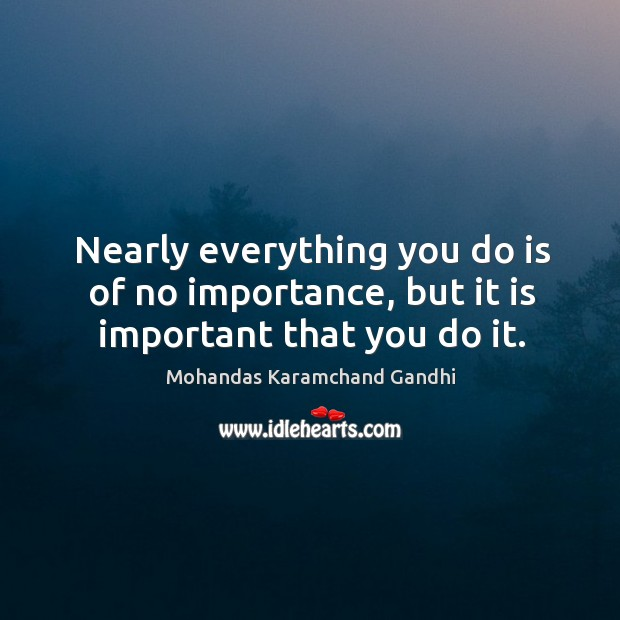 Nearly everything you do is of no importance, but it is important that you do it. Mohandas Karamchand Gandhi Picture Quote