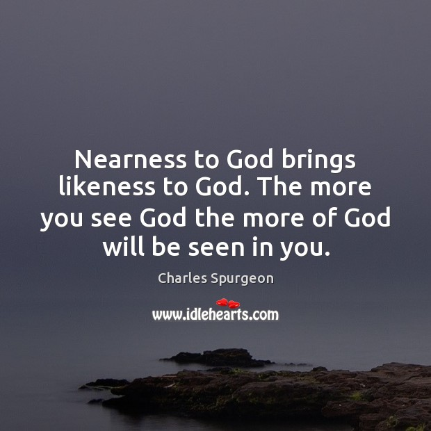 Nearness to God brings likeness to God. The more you see God Image