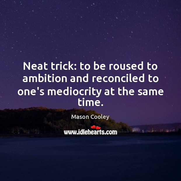 Neat trick: to be roused to ambition and reconciled to one's mediocrity at the same time. Image