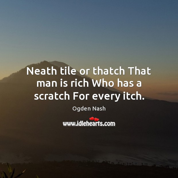 Image, Neath tile or thatch That man is rich Who has a scratch For every itch.