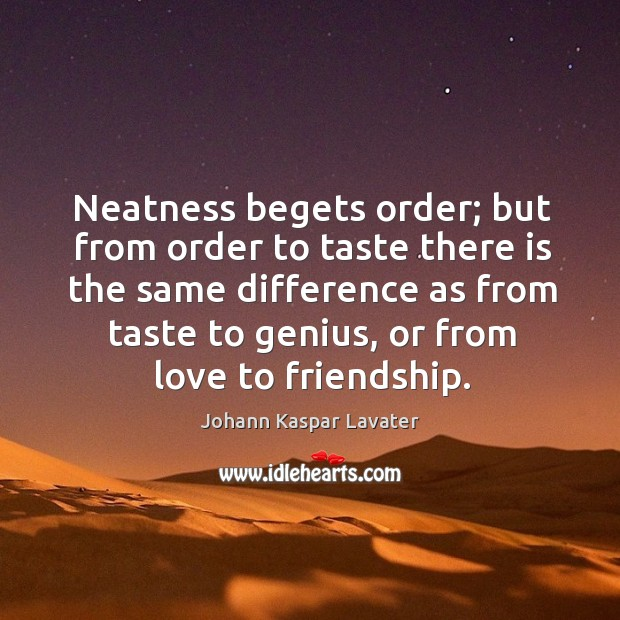 Neatness begets order; but from order to taste there is the same difference as from taste to genius Image