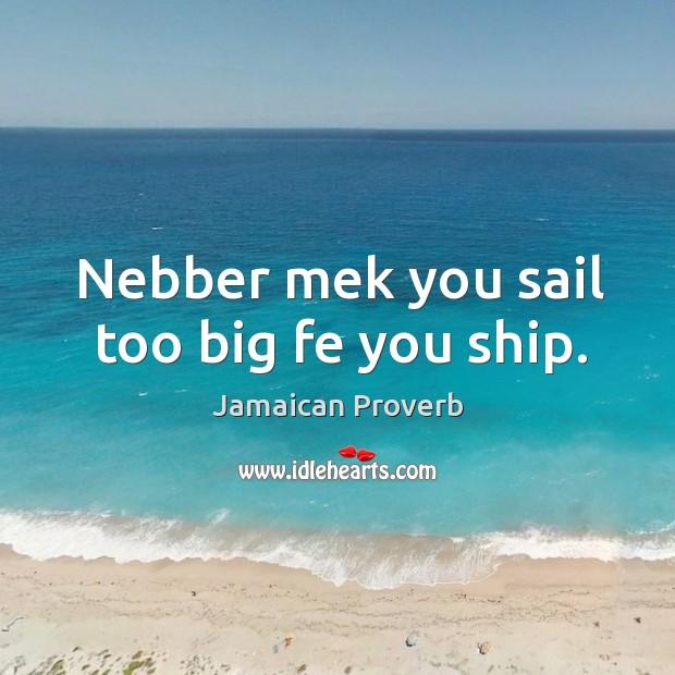 Nebber mek you sail too big fe you ship. Jamaican Proverbs Image