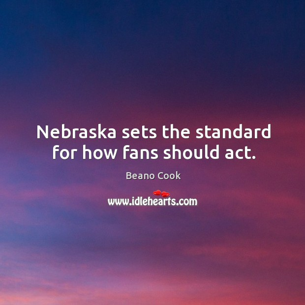 Beano Cook Picture Quote image saying: Nebraska sets the standard for how fans should act.