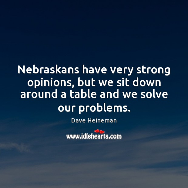 Nebraskans have very strong opinions, but we sit down around a table Dave Heineman Picture Quote