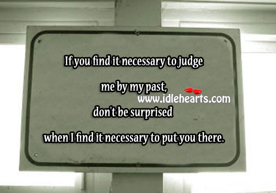 If You Find It Necessary To Judge Me By My Past