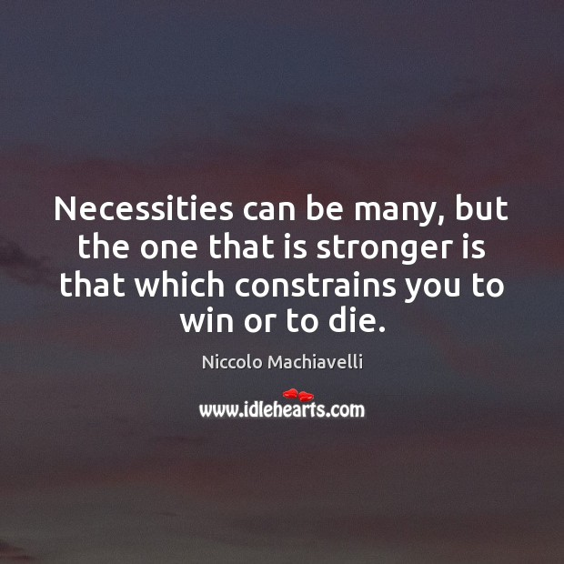 Necessities can be many, but the one that is stronger is that Niccolo Machiavelli Picture Quote